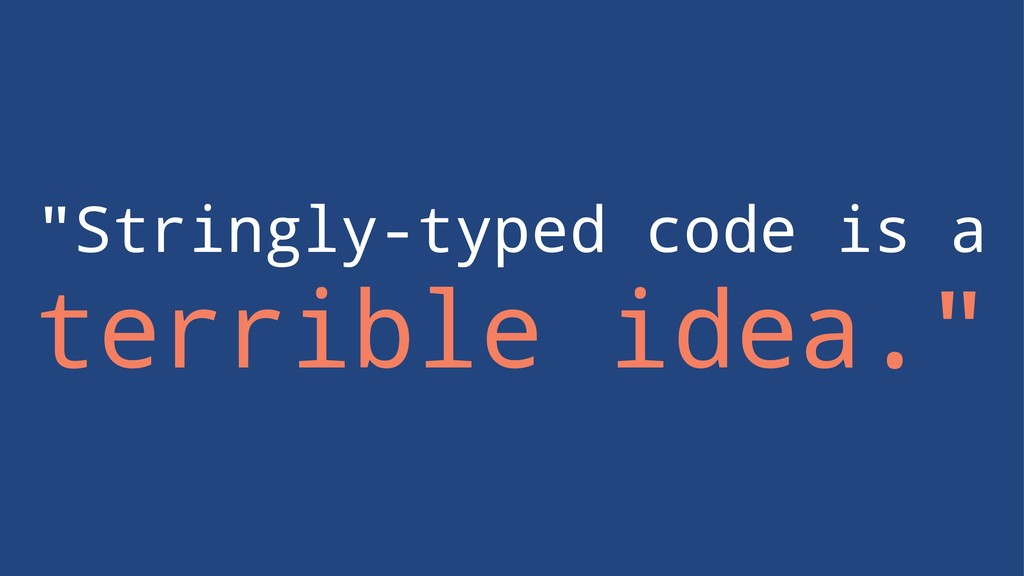 """Stringly-typed code is a terrible idea."""