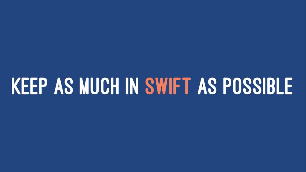 KEEP AS MUCH IN SWIFT AS POSSIBLE