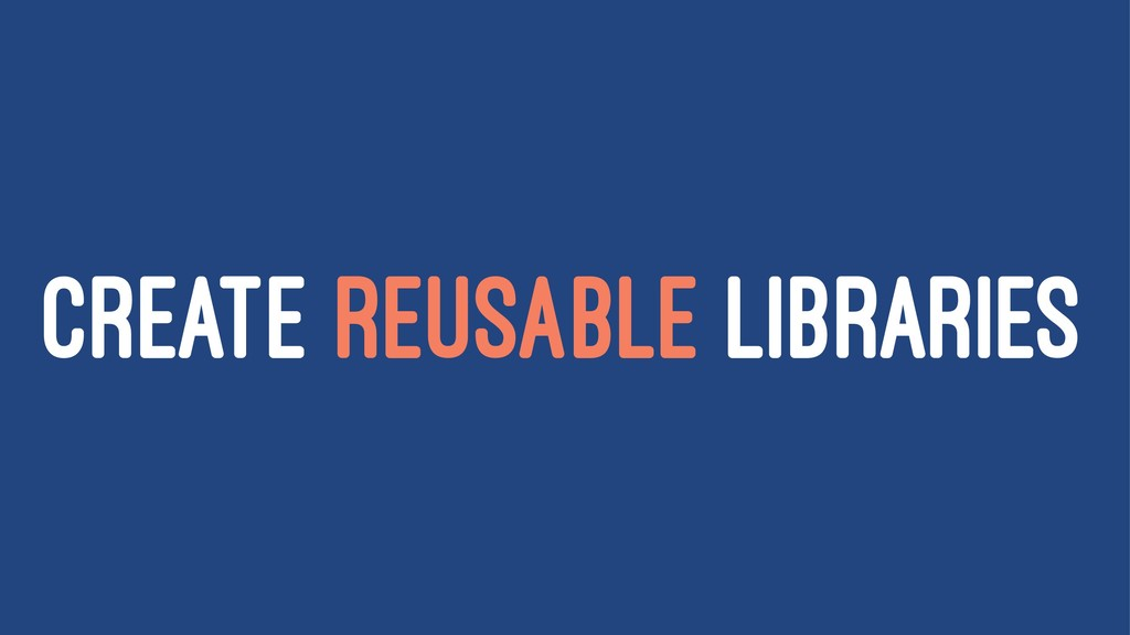 CREATE REUSABLE LIBRARIES