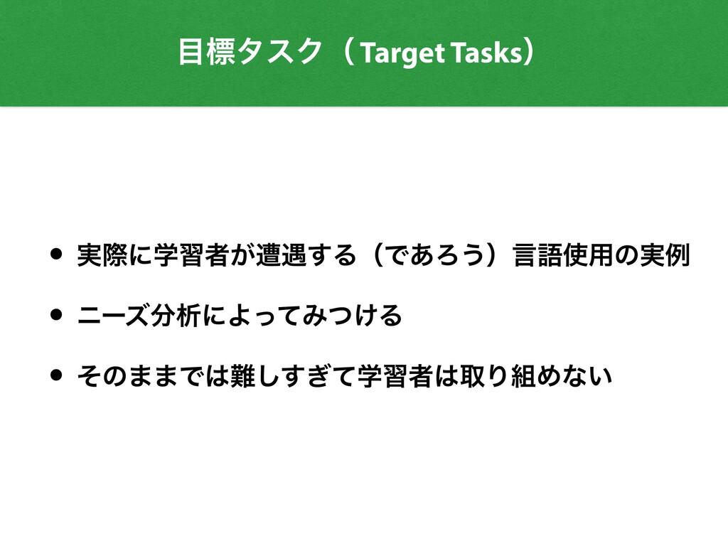 ඪλεΫʢ Target Tasksʣ • ࣮ࡍʹֶशऀ͕ૺ۰͢ΔʢͰ͋Ζ͏ʣݴޠ༻ͷ࣮ྫ...
