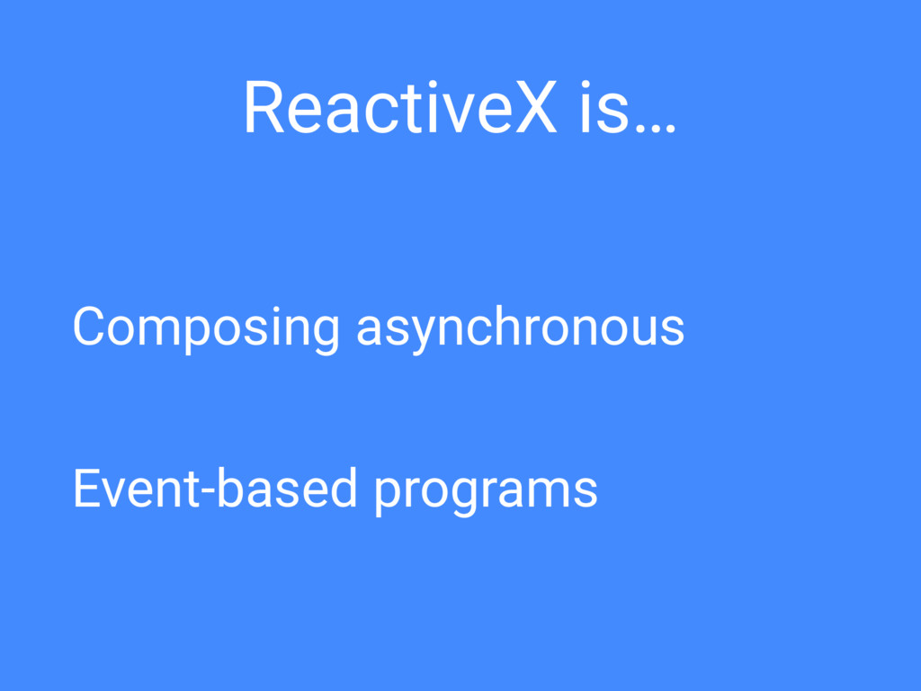 ReactiveX is… Composing asynchronous Event-base...