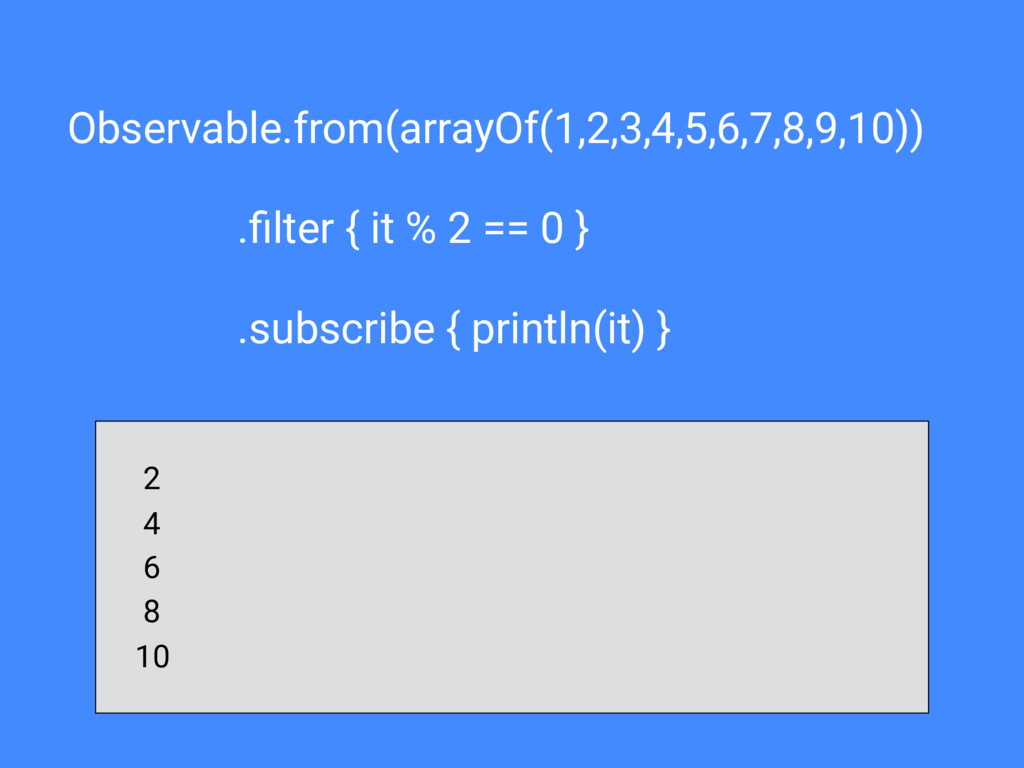 Observable.from(arrayOf(1,2,3,4,5,6,7,8,9,10)) ...