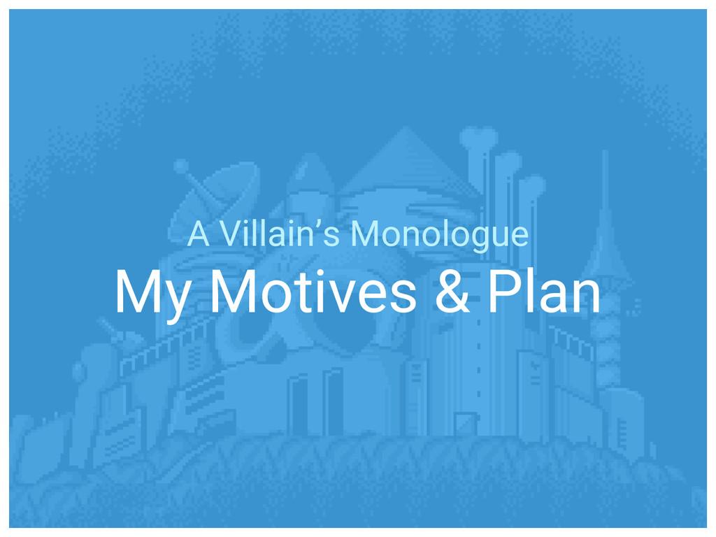 A Villain's Monologue My Motives & Plan
