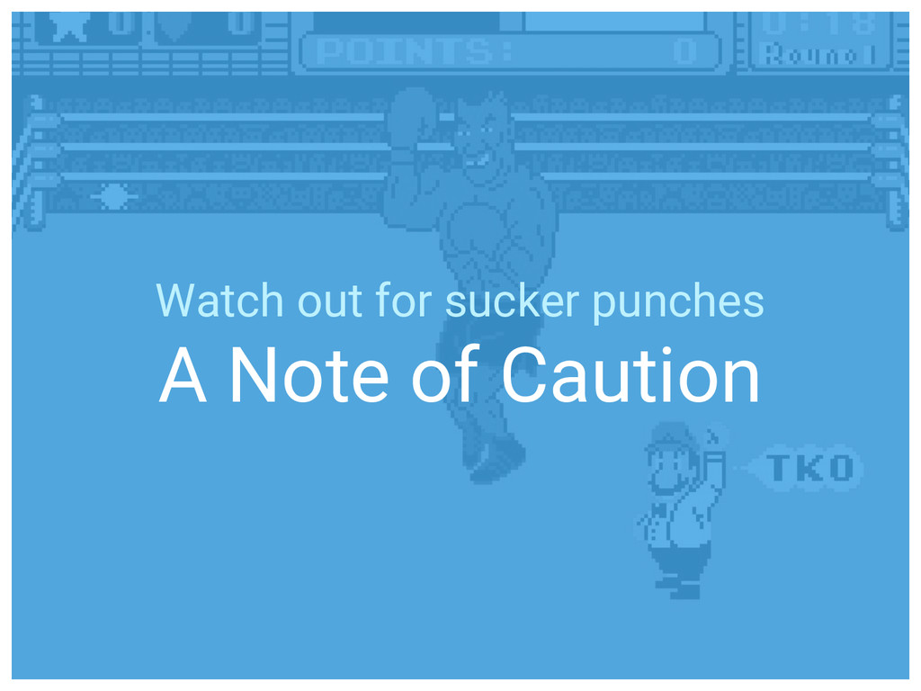 Watch out for sucker punches A Note of Caution