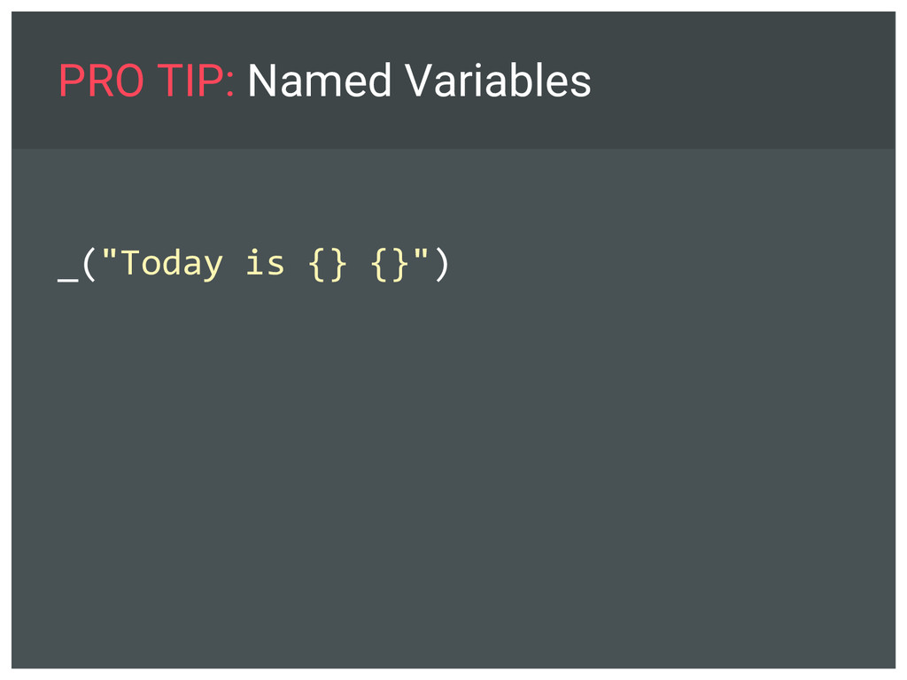 """PRO TIP: Named Variables _(""""Today is {} {}"""")"""
