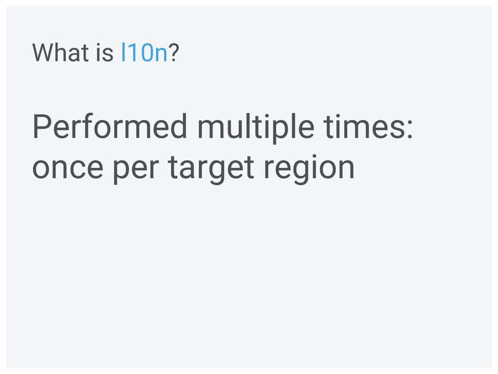 Performed multiple times: once per target regio...