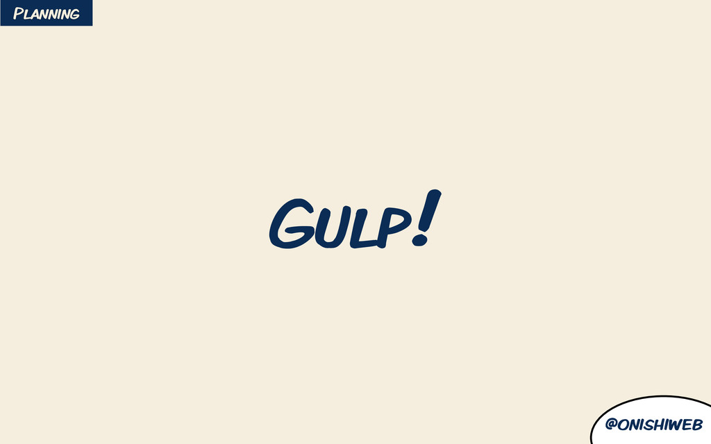 @onishiweb Gulp! Planning