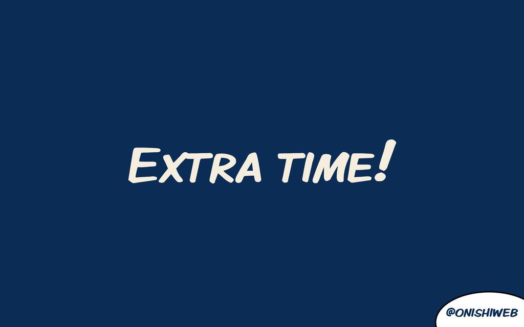 @onishiweb Extra time!