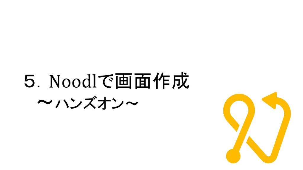 5.Noodlで画面作成 ~ハンズオン~