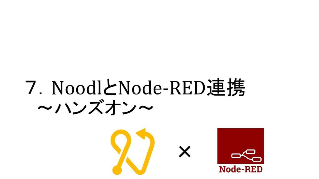 7.NoodlとNode-RED連携 ~ハンズオン~ ×