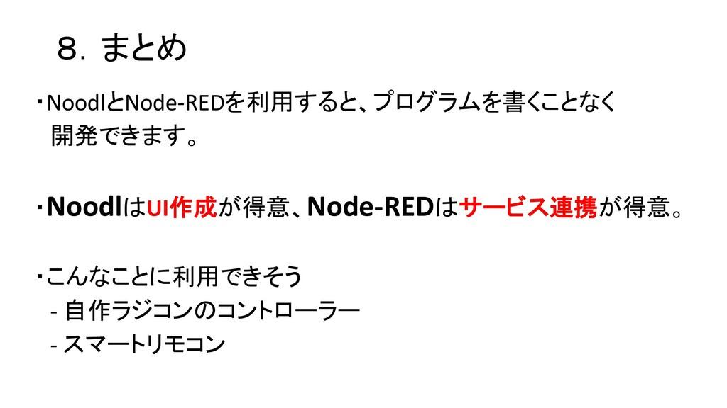 8.まとめ ・NoodlとNode-REDを利用すると、プログラムを書くことなく 開発できます...