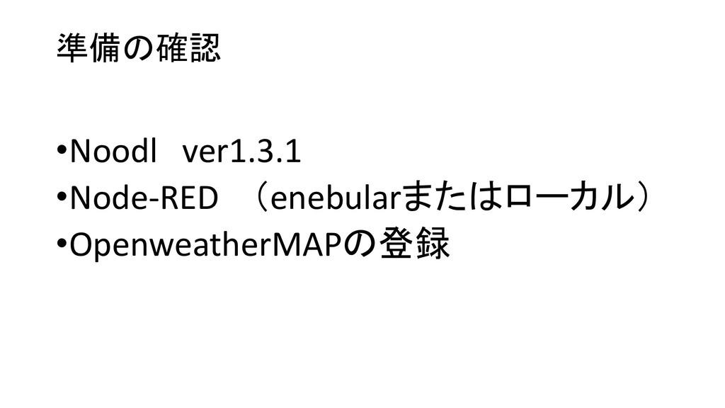 準備の確認 •Noodl ver1.3.1 •Node-RED (enebularまたはローカ...