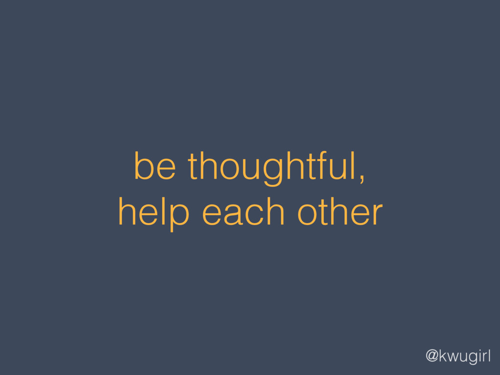 @kwugirl be thoughtful, help each other