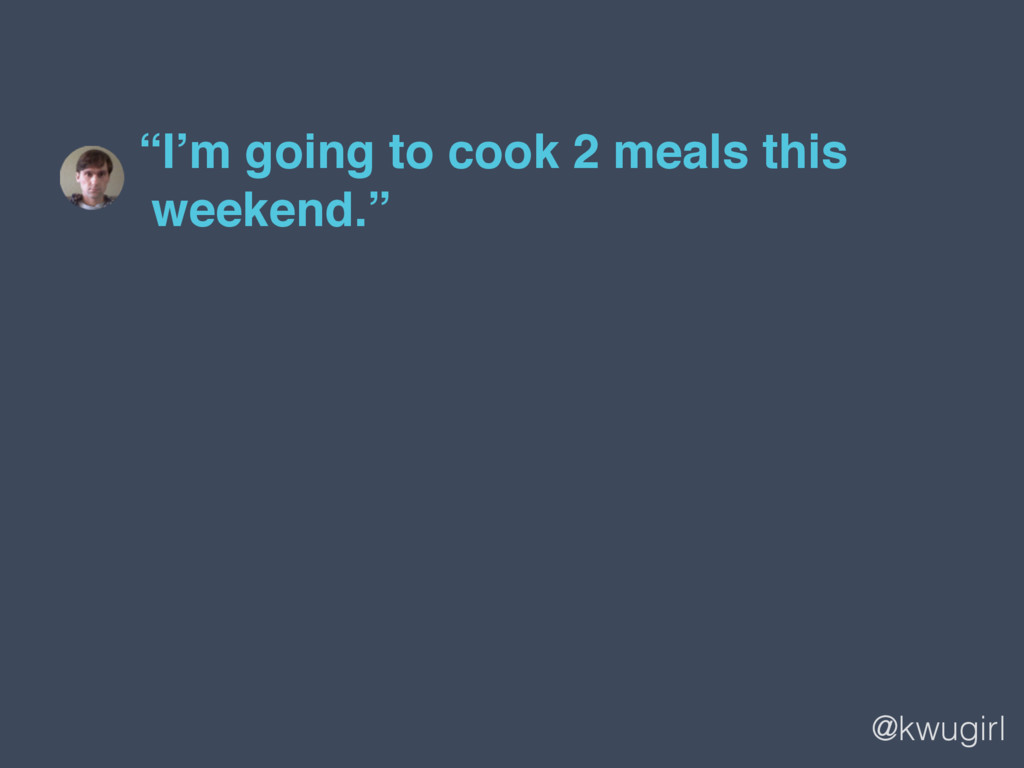 """@kwugirl """"I'm going to cook 2 meals this  week..."""