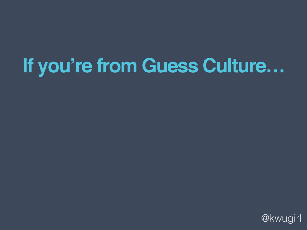 @kwugirl If you're from Guess Culture…