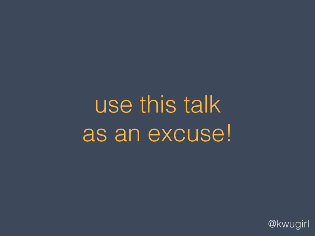 @kwugirl use this talk as an excuse!