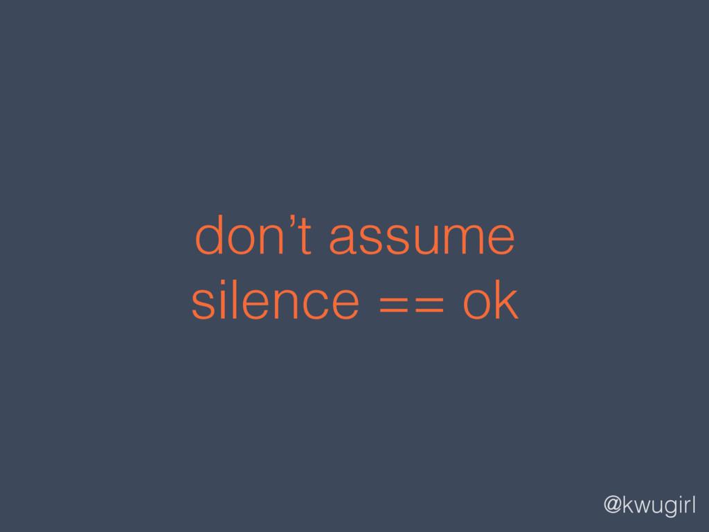 @kwugirl don't assume  silence == ok