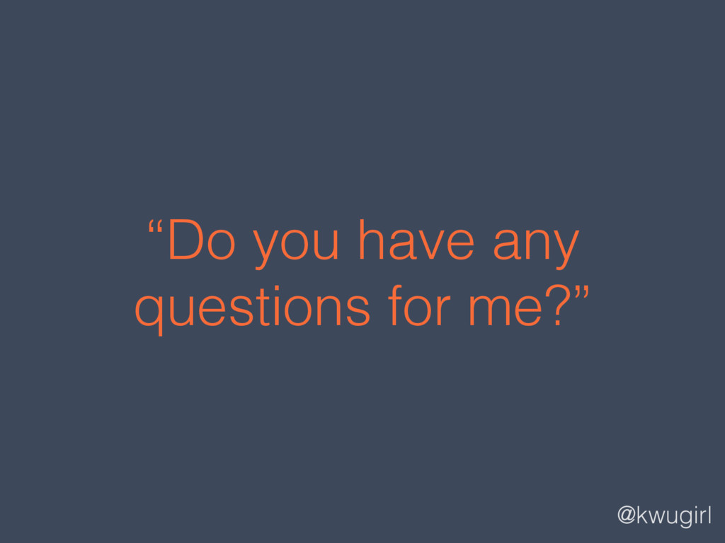 """@kwugirl """"Do you have any questions for me?"""""""