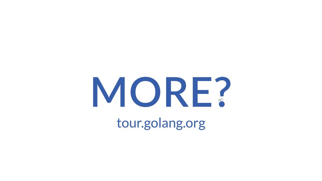 MORE? tour.golang.org