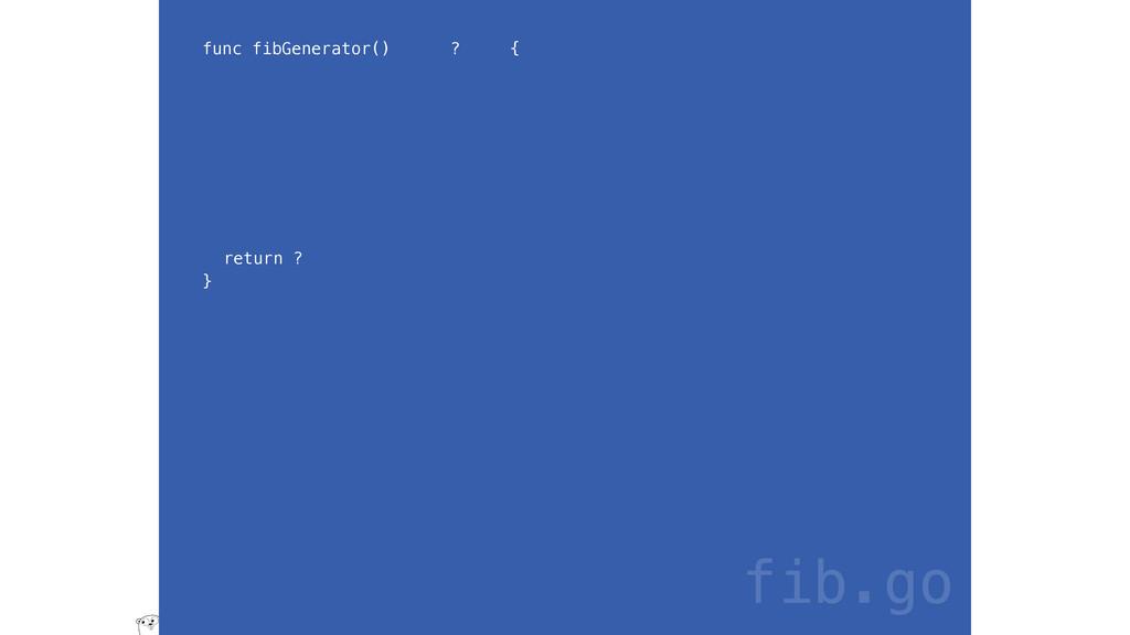 func fibGenerator() ? { return ? } fib.go