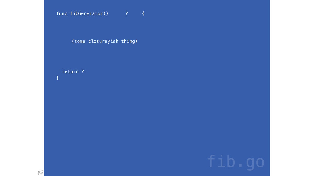 func fibGenerator() ? { return ? } fib.go (some...