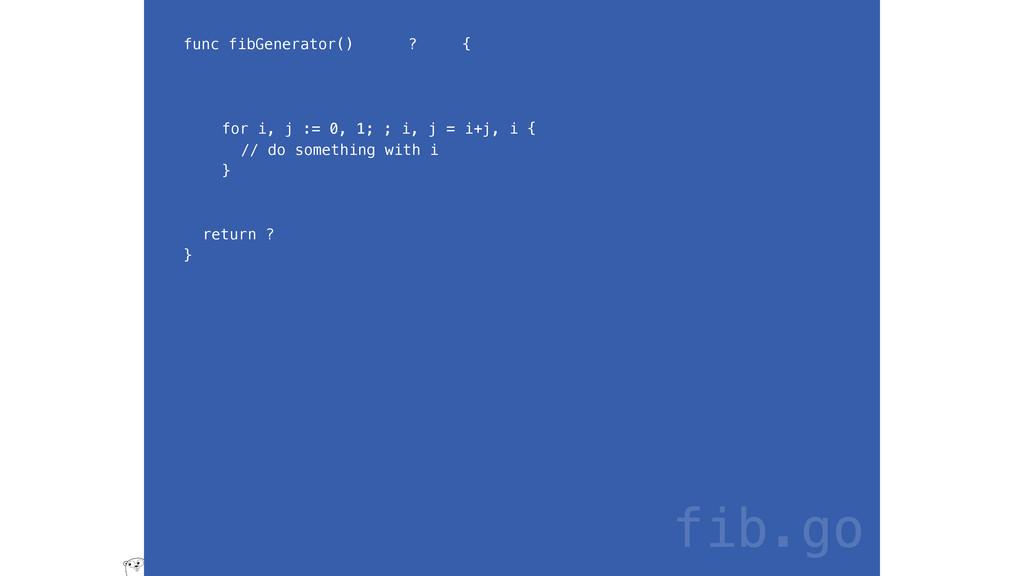 func fibGenerator() ? { for i, j := 0, 1; ; i, ...