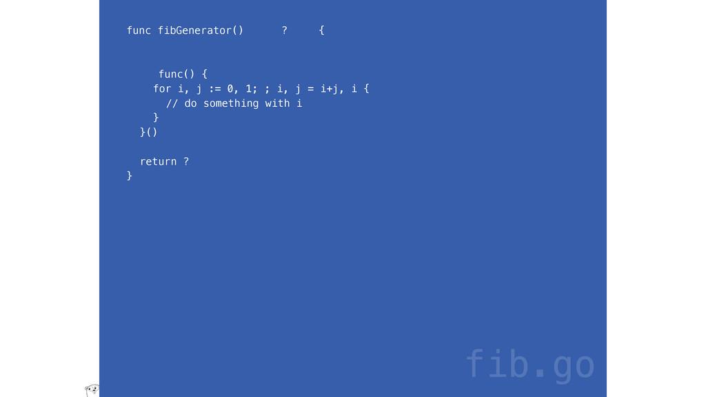 func fibGenerator() ? { func() { for i, j := 0,...