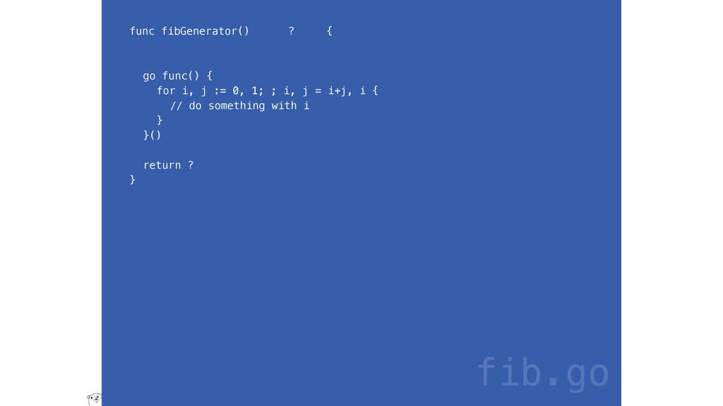 func fibGenerator() ? { go func() { for i, j :=...