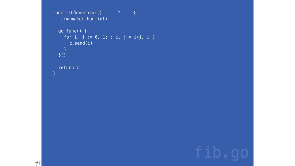 func fibGenerator() ? { c := make(chan int) go ...