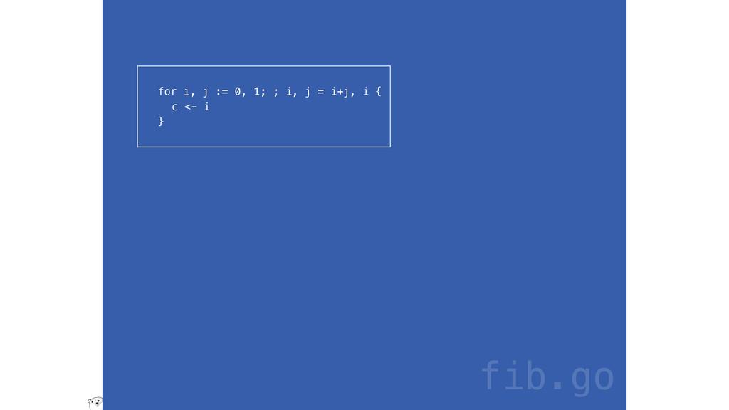 for i, j := 0, 1; ; i, j = i+j, i { c <- i } fi...