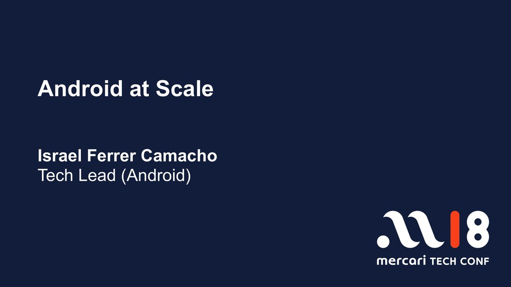 Android at Scale Israel Ferrer Camacho Tech Lea...