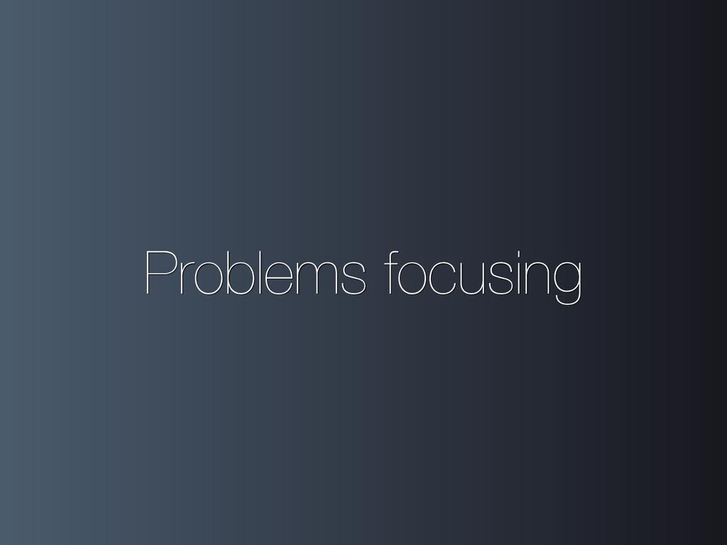 Problems focusing