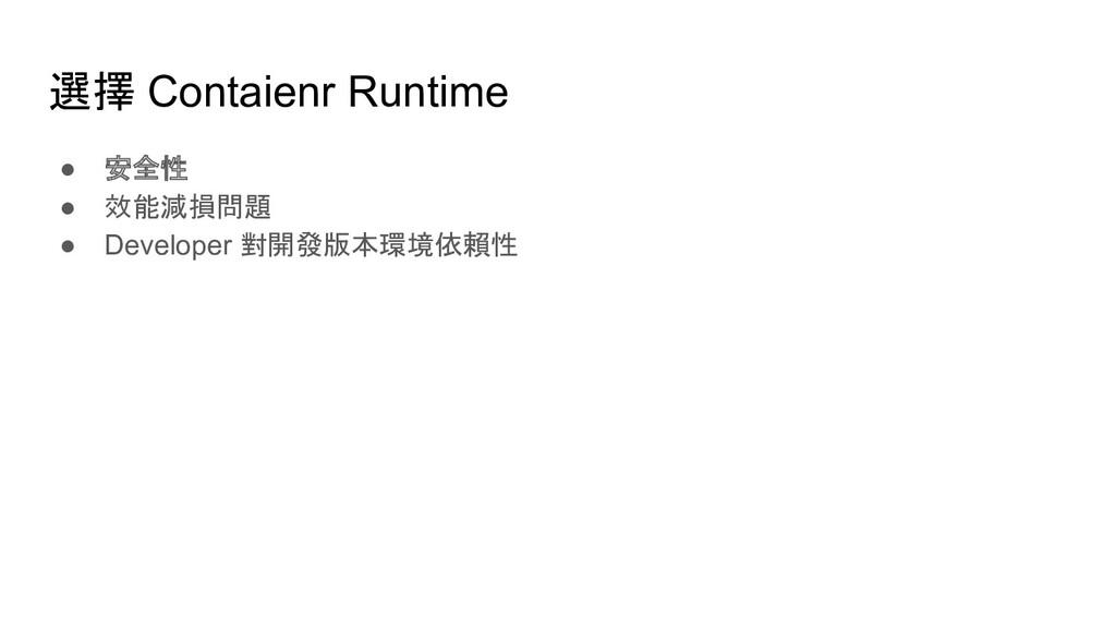 選擇 Contaienr Runtime ● 安全性 ● 效能減損問題 ● Developer...