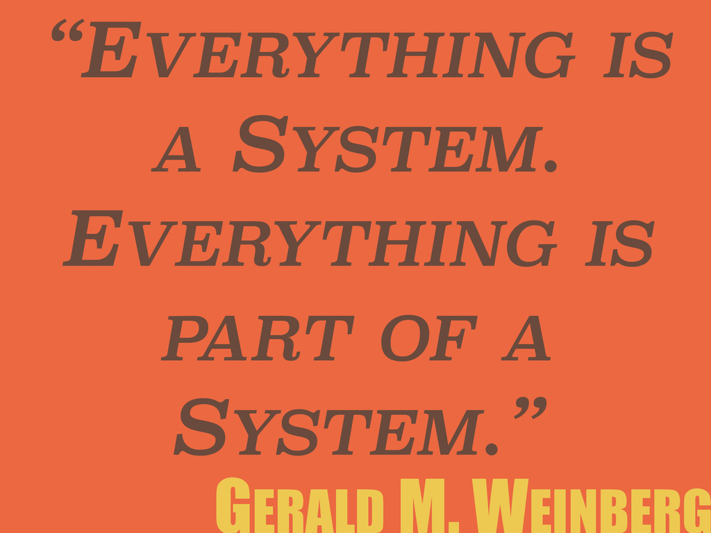 """EVERYTHING IS A SYSTEM. EVERYTHING IS PART OF ..."