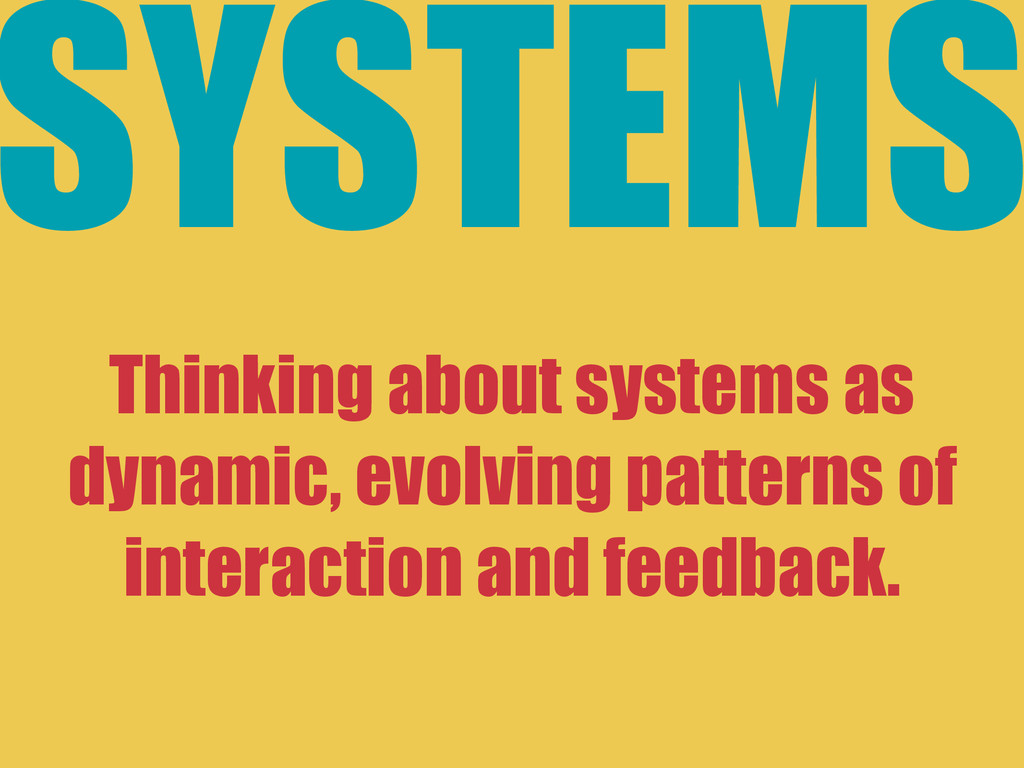SYSTEMS ! Thinking about systems as dynamic, ev...