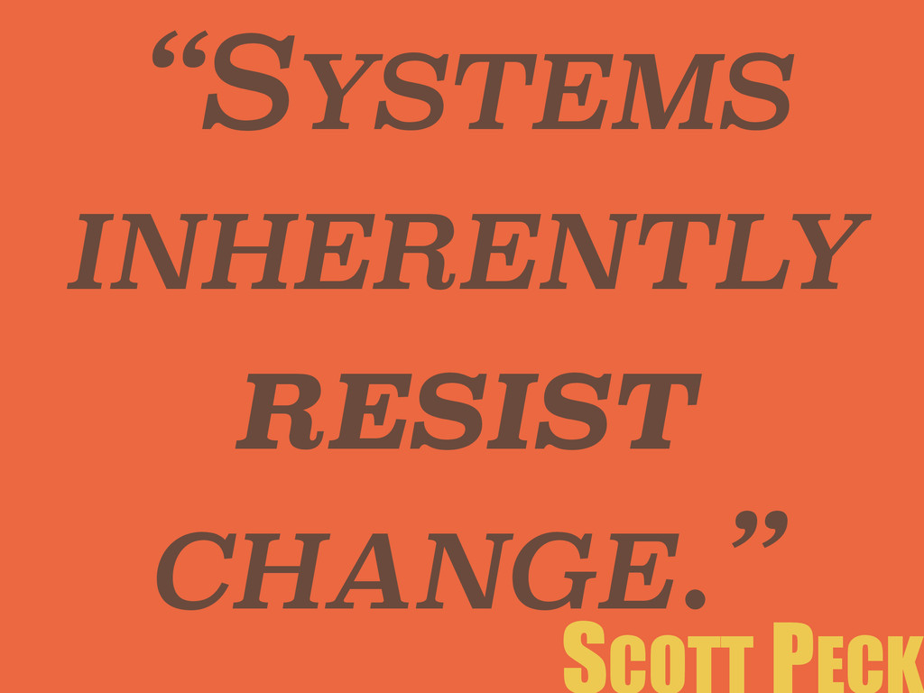 """SYSTEMS INHERENTLY RESIST CHANGE."""
