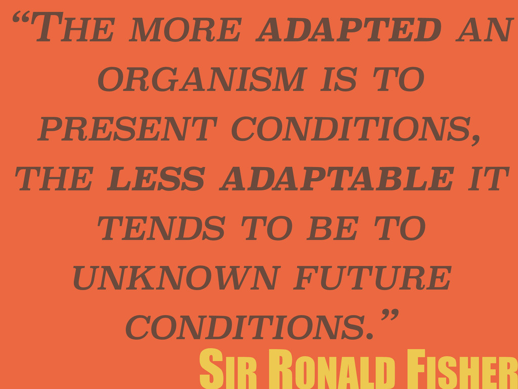 """THE MORE ADAPTED AN ORGANISM IS TO PRESENT CON..."