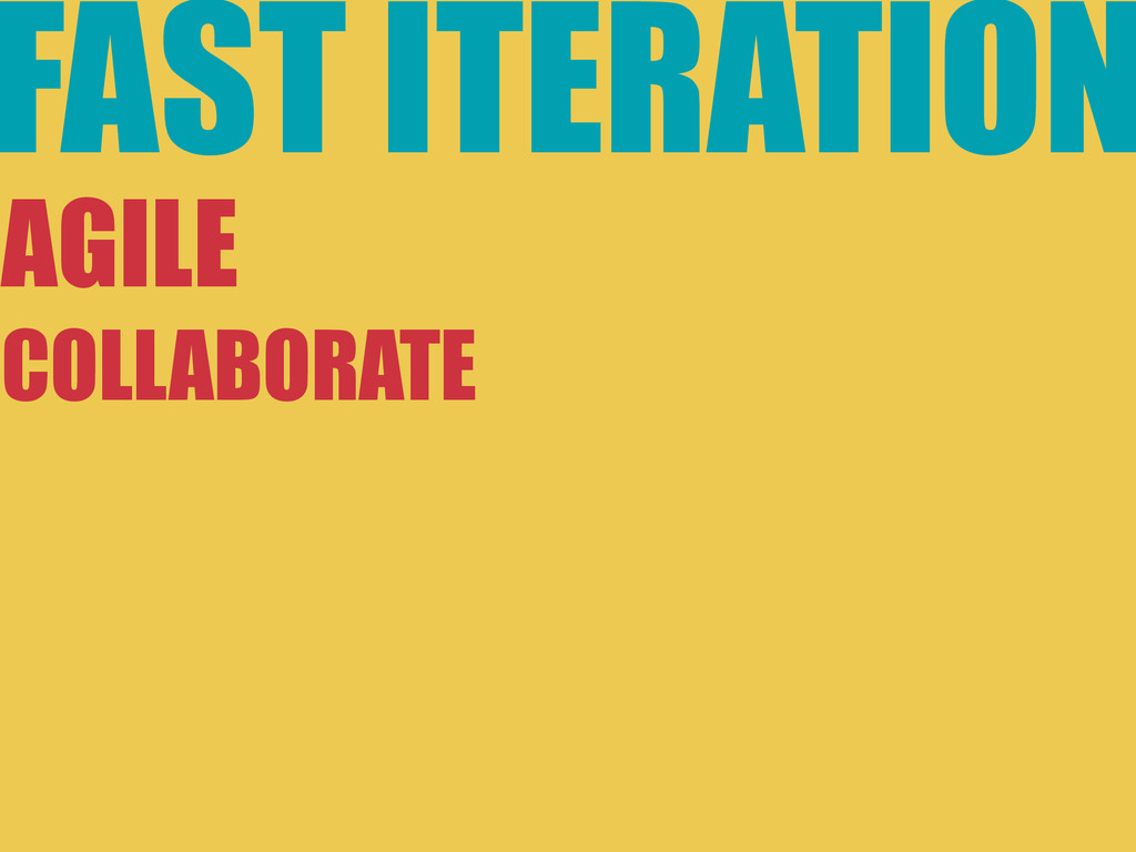 FAST ITERATION AGILE COLLABORATE