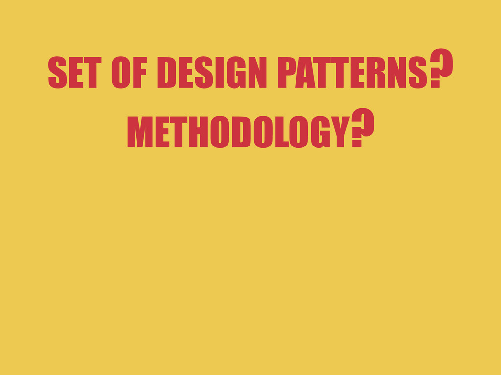 SET OF DESIGN PATTERNS? METHODOLOGY?