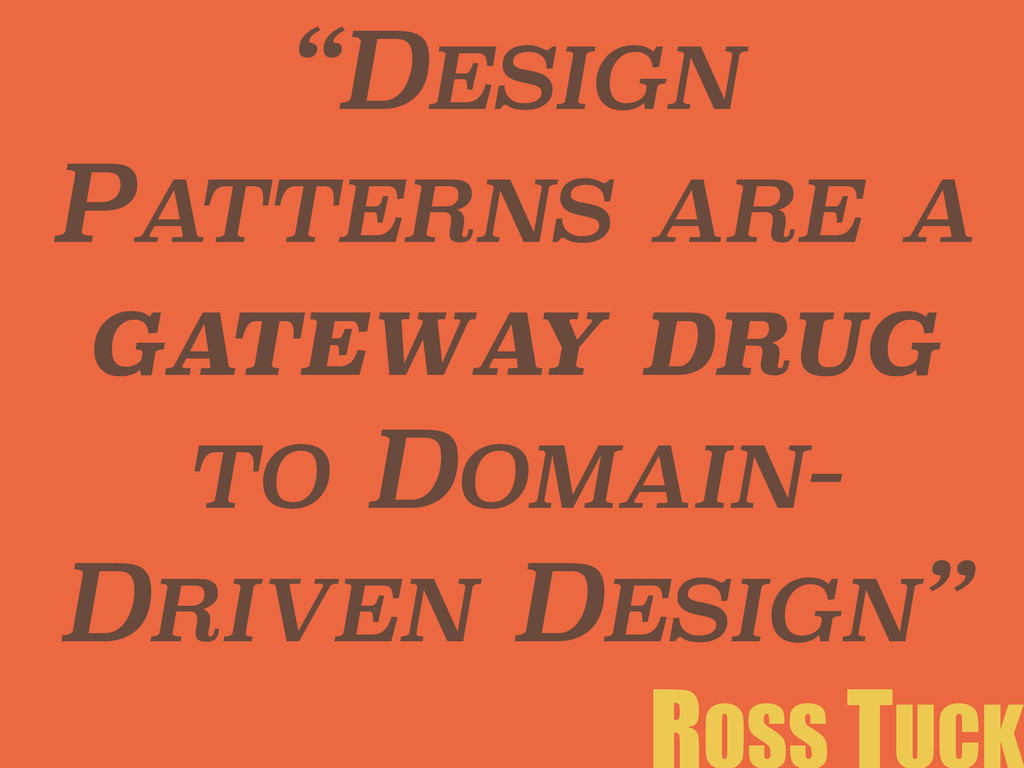 """DESIGN PATTERNS ARE A GATEWAY DRUG TO DOMAIN- ..."