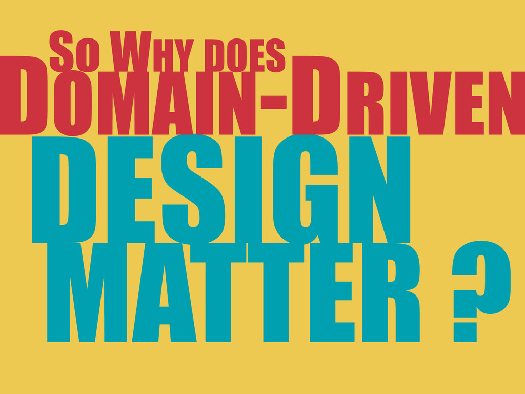 DESIGN MATTER ? DOMAIN-DRIVEN So WHY DOES