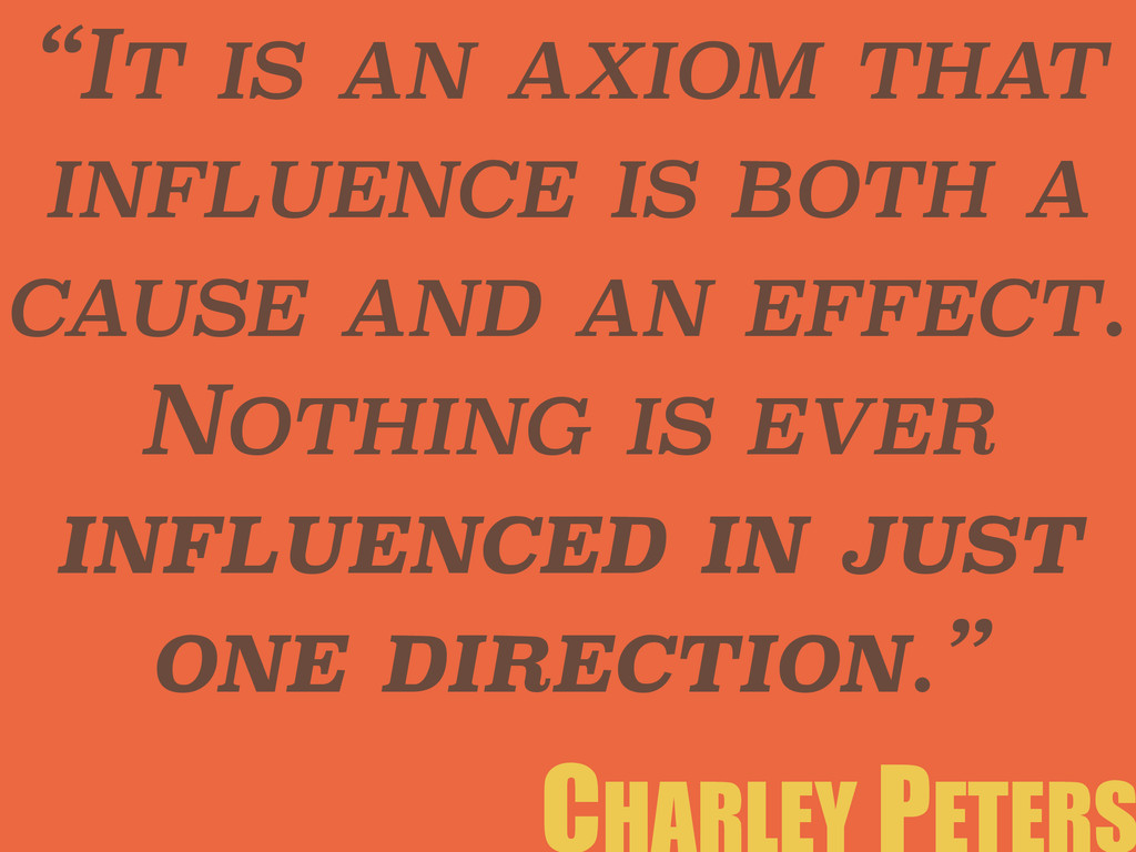 """IT IS AN AXIOM THAT INFLUENCE IS BOTH A CAUSE ..."