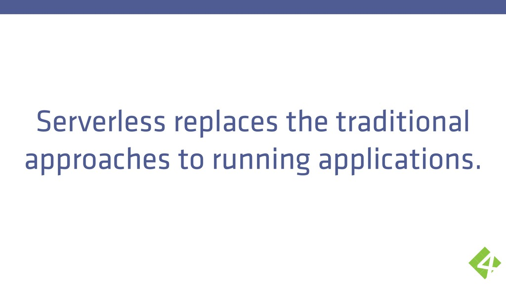 Serverless replaces the traditional approaches ...
