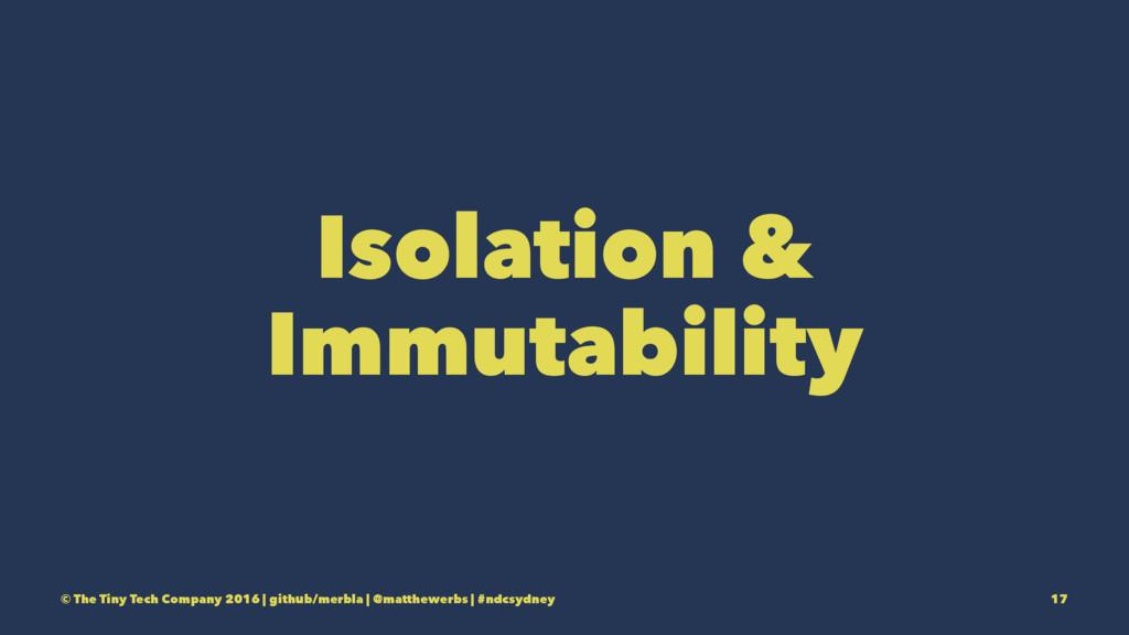 Isolation & Immutability © The Tiny Tech Compan...