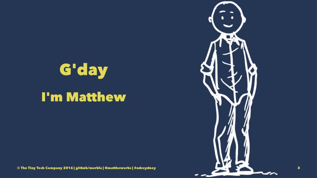 G'day I'm Matthew © The Tiny Tech Company 2016 ...