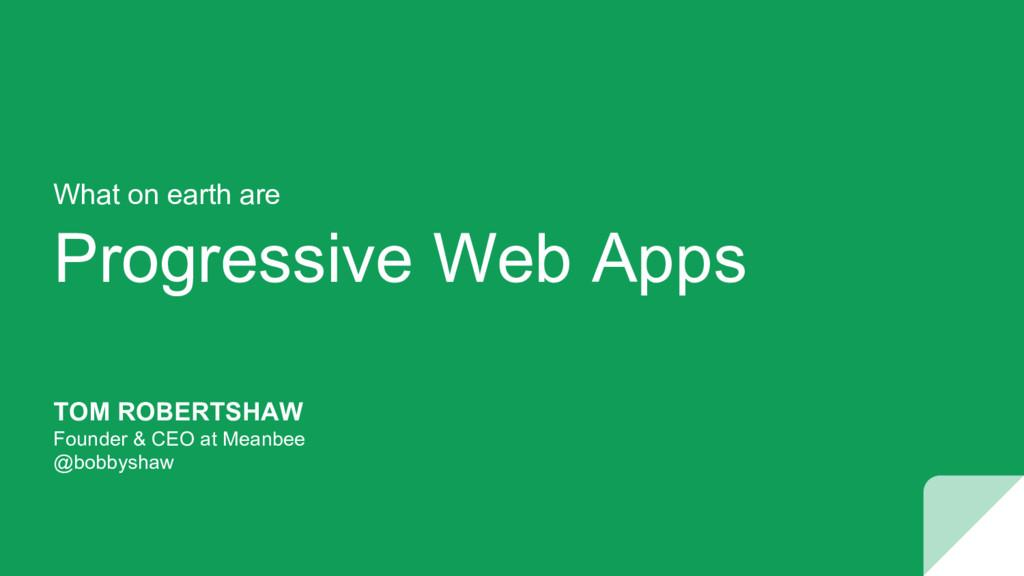 Progressive Web Apps TOM ROBERTSHAW Founder & C...