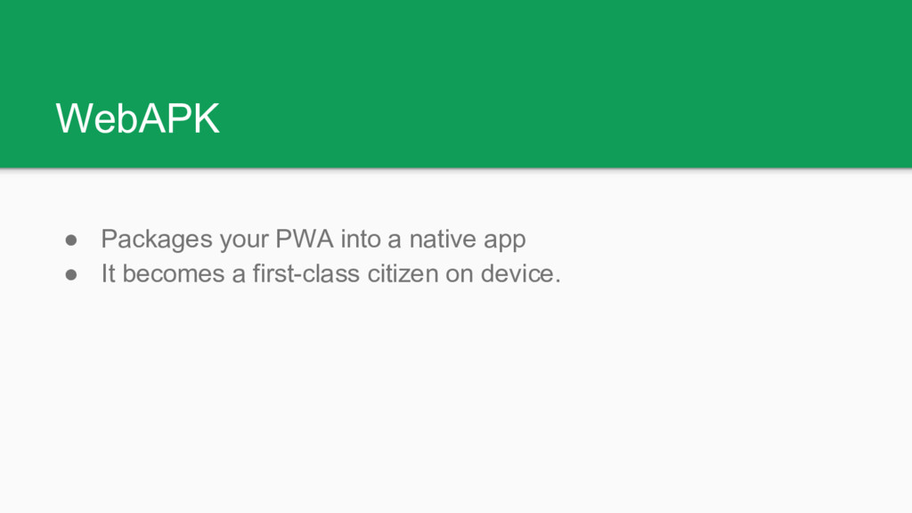 WebAPK ● Packages your PWA into a native app ● ...