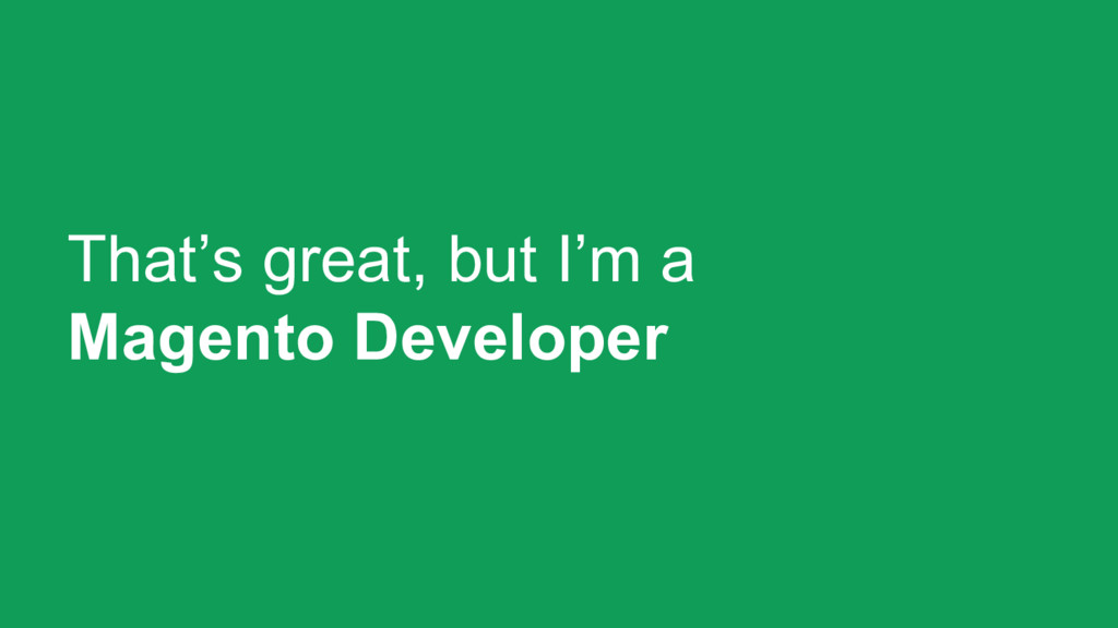 That's great, but I'm a Magento Developer