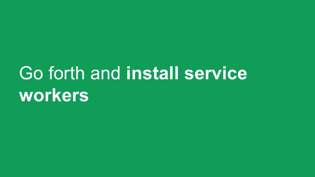 Go forth and install service workers