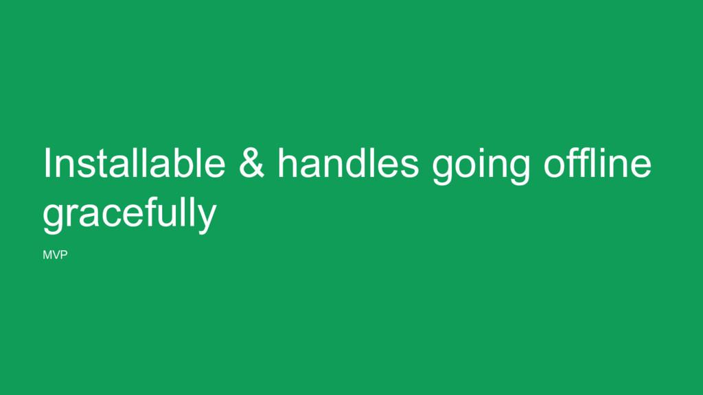 Installable & handles going offline gracefully ...